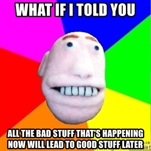 Earnestly Optimistic Advice Puppet - What if I told you All the bad stuff that's happening now will lead to good stuff later