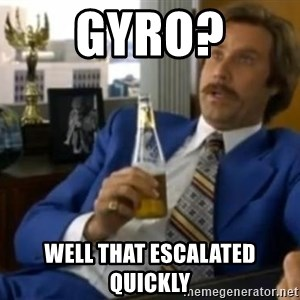 That escalated quickly-Ron Burgundy - Gyro? Well that escalated quickly