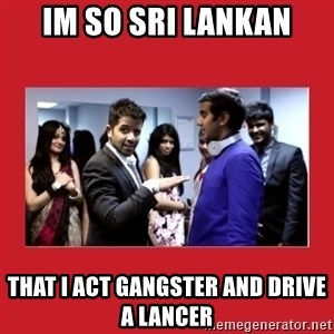 i'm so sri lankan - Im so Sri lankan that i act gangster and drive a lancer