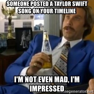 That escalated quickly-Ron Burgundy - Someone posted a Taylor swift song on your timeline I'm not even mad, I'm impressed