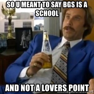 That escalated quickly-Ron Burgundy - so u meant to say bgs is a school and not a lovers point