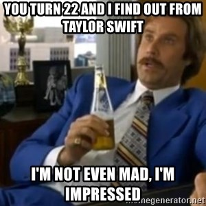 That escalated quickly-Ron Burgundy - You turn 22 and I Find out From Taylor Swift I'm not even mad, I'm impressed