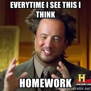 Ancient Aliens - everytime i see this i think homework