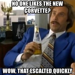 That escalated quickly-Ron Burgundy - No one likes the new corvette? Wow, that escalted quickly