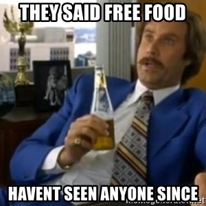 That escalated quickly-Ron Burgundy - THEY SAID FREE FOOD HAVENT SEEN ANYONE SINCE