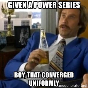 That escalated quickly-Ron Burgundy - given a power series boy, that converged uniformly