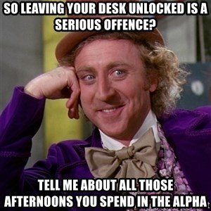 Willy Wonka - So leaving your desk unlocked is a serious offence? Tell me about all those afternoons you spend in the alpha