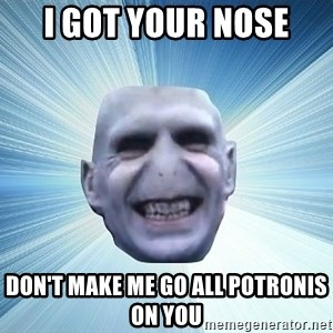 vold - I GOT YOUR NOSE DON'T MAKE ME GO ALL POTRONIS ON YOU
