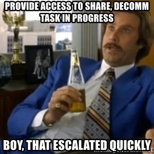 That escalated quickly-Ron Burgundy - provide ACCESS TO SHARE, DECOMM TASK IN PROGRESS BOY, THAT ESCALATED QUICKLY