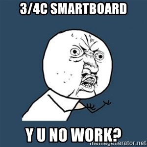 y u no work - 3/4C Smartboard Y u No work?