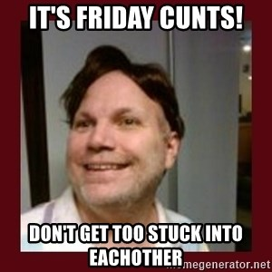 Free Speech Whatley - IT'S FRIDAY CUNTS! DON'T GET TOO STUCK INTO EACHOTHER