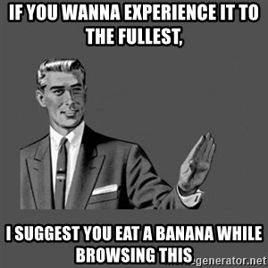 Grammar Guy - If you wanna experieNCE it to the fullest,  I suggest you eat a banana while browsing this