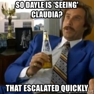 That escalated quickly-Ron Burgundy - SO DAYLE IS 'SEEING' CLAUDIA? THAT ESCALATED QUICKLY