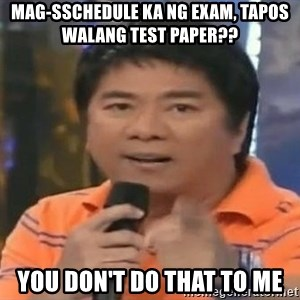 willie revillame you dont do that to me - MAG-SSCHEDULE KA NG EXAM, TAPOS WALANG TEST PAPER?? yOU DON'T DO THAT TO ME