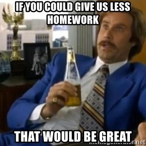 That escalated quickly-Ron Burgundy - IF YOU COULD GIVE US LESS HOMEWORK THAT WOULD BE GREAT