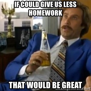 That escalated quickly-Ron Burgundy - IF COULD GIVE US LESS HOMEWORK THAT WOULD BE GREAT
