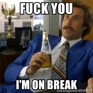 That escalated quickly-Ron Burgundy - FUCK YOU I'M ON BREAK