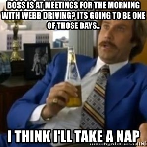 That escalated quickly-Ron Burgundy - Boss is at meetings for the morning with webb driving? Its going to be one of those days.. I think I'll take a nap