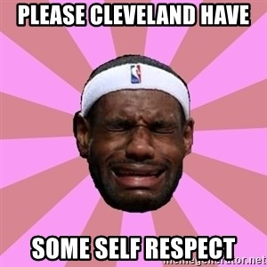 LeBron James - please cleveland have some self respect