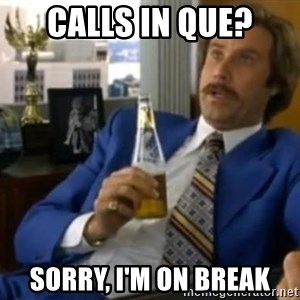 That escalated quickly-Ron Burgundy - Calls in que? Sorry, I'm on break