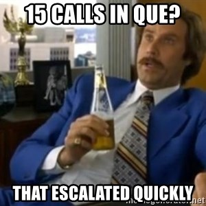 That escalated quickly-Ron Burgundy - 15 Calls in Que? That escalated quickly