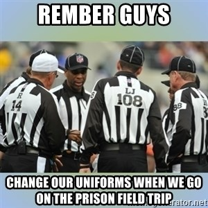 NFL Ref Meeting - Rember guys change our uniforms when we go on the prison field trip