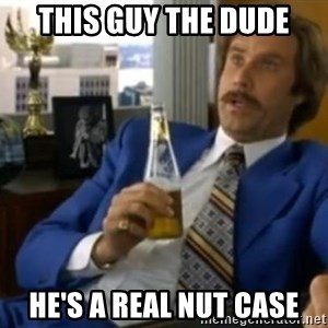 That escalated quickly-Ron Burgundy - This guy the dude he's a real nut case