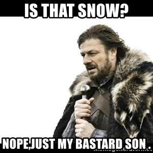 Winter is Coming - Is that snow? nope,just my bastard son .
