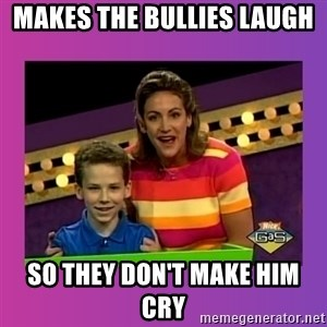 sam meme - Makes the bullies laugh So they don't make him cry
