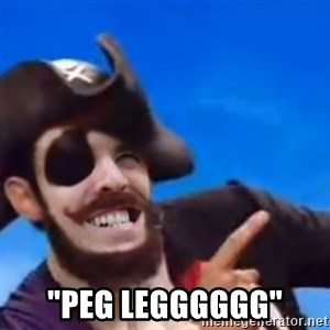 "You are a pirate -  ""Peg Legggggg"""