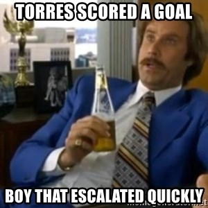 That escalated quickly-Ron Burgundy - TORRES SCORED A GOAL BOY THAT ESCALATED QUICKLY