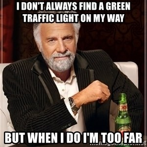 The Most Interesting Man In The World - I don't always find a green traffic light on my way but when i do i'm too far