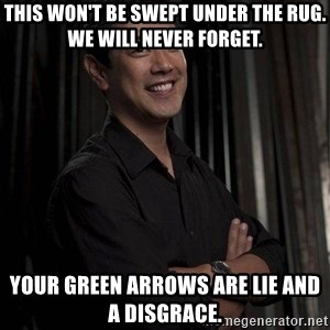 Most Interesting Geek In The World - This won't be swept under the rug. We will never forget. Your green arrows are LIE AND A DISGRACE.