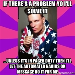 Vanilla Ice - if there's a problem yo i'll solve it ...unless it's in pager duty then i'll let the automated nagios OK message do it for me