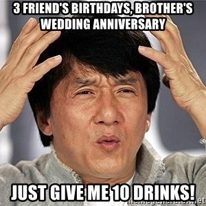 Confused Jackie Chan - 3 friend's birthdays, brother's wedding anniversary just give me 10 drinks!