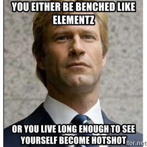 Harvey Dent - You either be benched like elementz or you live long enough to see yourself become hotshot