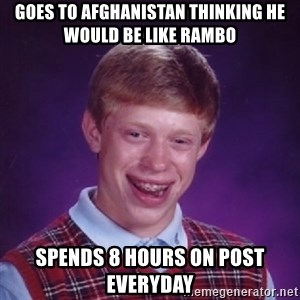 Bad Luck Brian - goes to afghanistan thinking he would be like rambo spends 8 hours on post everyday