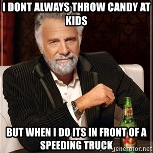 The Most Interesting Man In The World - i dont always throw candy at kids but when i do its in front of a speeding truck