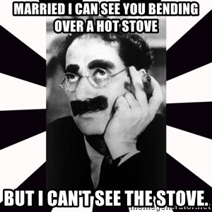 Groucho marx - MARRIED i CAN SEE YOU BENDING OVER A HOT STOVE BUT I CAN'T SEE THE STOVE.
