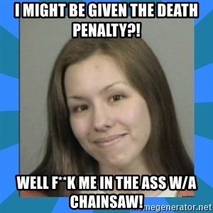 Jodi arias meme  - I might be given the death penalty?! well f**k me in the ass w/a chainsaw!