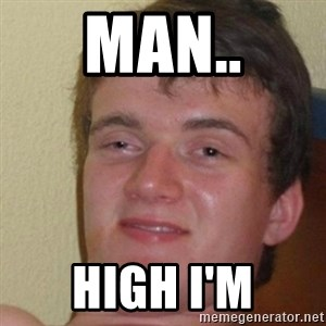 really high guy - man.. high i'm