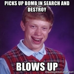 Bad Luck Brian - picks up bomb in search and destroy blows up