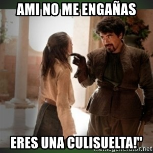 What do we say to the god of death ?  - ami no me engañas eres una culisuelta!""