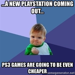 Success Kid - ...a new playstation COMING out... ps3 games are going to be even cheaper