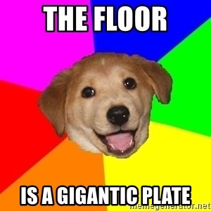 Advice Dog - the floor is a gigantic plate