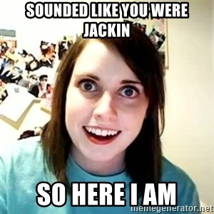 Overly Attached Girlfriend 2 - sounded like you were jackin so here i am