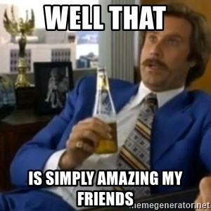 That escalated quickly-Ron Burgundy - well that is simply amazing my friends