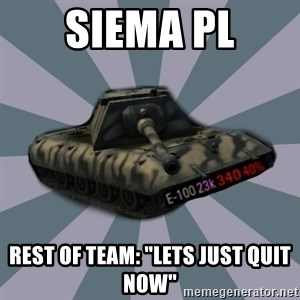 "TERRIBLE E-100 DRIVER - Siema PL Rest of team: ""lets just quit now"""