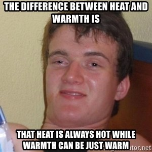 high/drunk guy - the difference between heat and warmth is that heat is always hot while warmth can be just warm