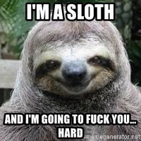 Sexual Sloth - I'M A SLOTH AND I'M GOING TO FUCK YOU... hard